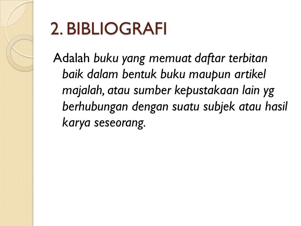 2. BIBLIOGRAFI Adalah buku yang memuat daftar terbitan baik dalam bentuk buku maupun artikel majalah, atau sumber kepustakaan lain yg berhubungan deng
