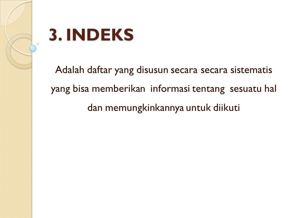 3. INDEKS Adalah daftar yang disusun secara secara sistematis yang bisa memberikan informasi tentang sesuatu hal dan memungkinkannya untuk diikuti