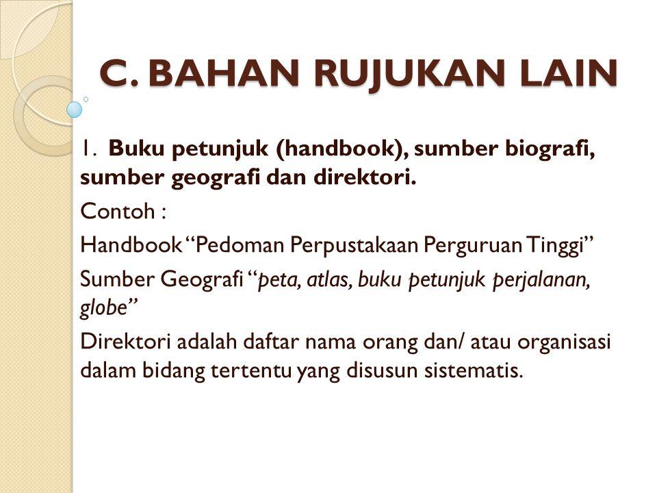 C.BAHAN RUJUKAN LAIN 1. Buku petunjuk (handbook), sumber biografi, sumber geografi dan direktori.