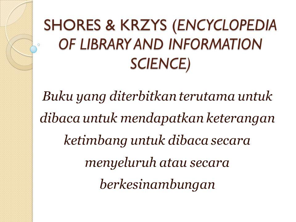 SHORES & KRZYS (ENCYCLOPEDIA OF LIBRARY AND INFORMATION SCIENCE) Buku yang diterbitkan terutama untuk dibaca untuk mendapatkan keterangan ketimbang untuk dibaca secara menyeluruh atau secara berkesinambungan