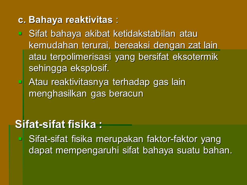 c. Bahaya reaktivitas :  Sifat bahaya akibat ketidakstabilan atau kemudahan terurai, bereaksi dengan zat lain atau terpolimerisasi yang bersifat ekso