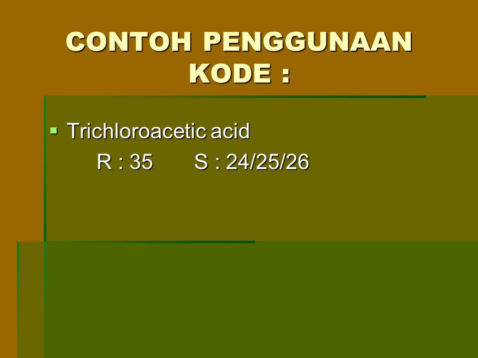 CONTOH PENGGUNAAN KODE :  Trichloroacetic acid R : 35 S : 24/25/26