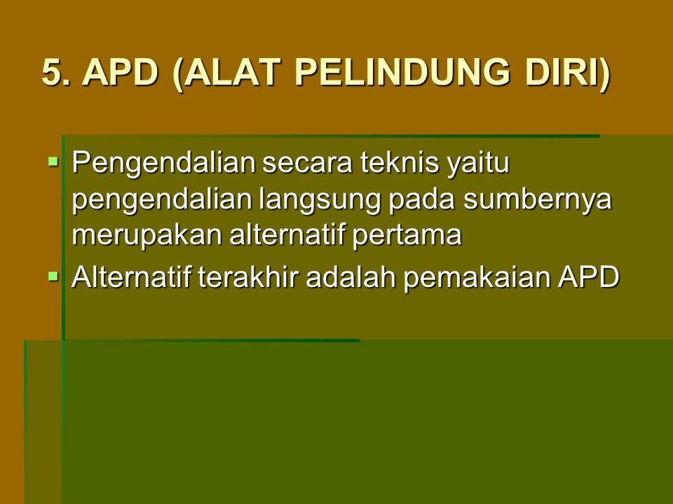 5. APD (ALAT PELINDUNG DIRI)  Pengendalian secara teknis yaitu pengendalian langsung pada sumbernya merupakan alternatif pertama  Alternatif terakhi
