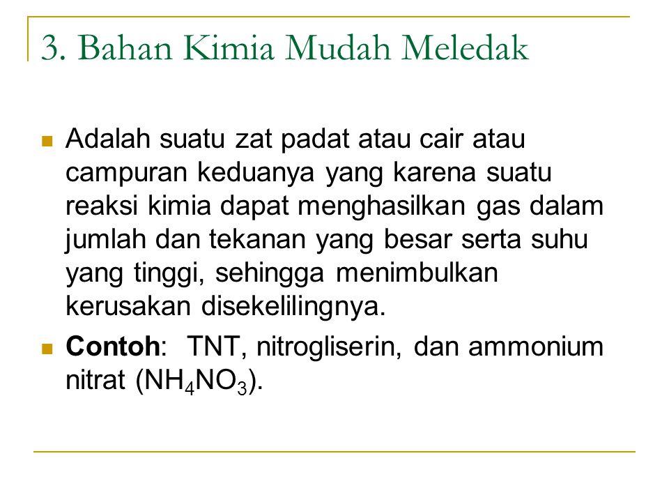 3. Bahan Kimia Mudah Meledak Adalah suatu zat padat atau cair atau campuran keduanya yang karena suatu reaksi kimia dapat menghasilkan gas dalam jumla