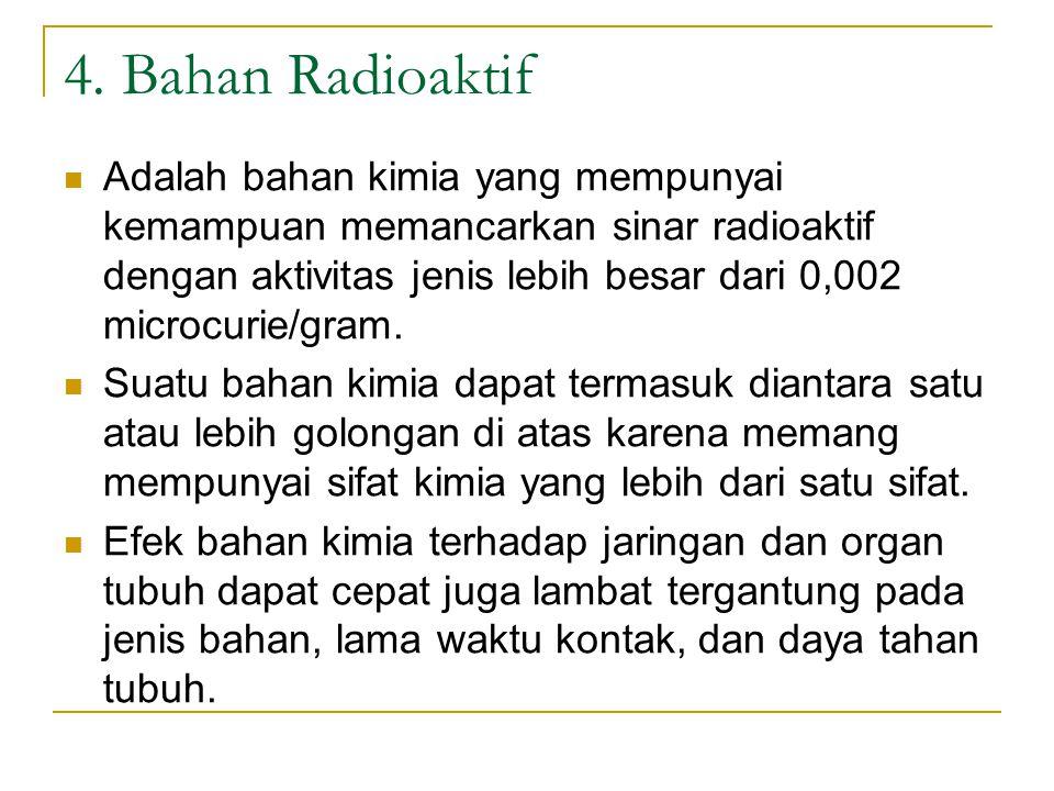 4. Bahan Radioaktif Adalah bahan kimia yang mempunyai kemampuan memancarkan sinar radioaktif dengan aktivitas jenis lebih besar dari 0,002 microcurie/