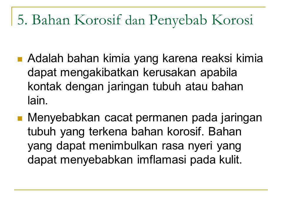 5. Bahan Korosif dan Penyebab Korosi Adalah bahan kimia yang karena reaksi kimia dapat mengakibatkan kerusakan apabila kontak dengan jaringan tubuh at