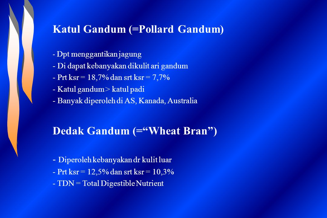 Katul Gandum (=Pollard Gandum) - Dpt menggantikan jagung - Di dapat kebanyakan dikulit ari gandum - Prt ksr = 18,7% dan srt ksr = 7,7% - Katul gandum