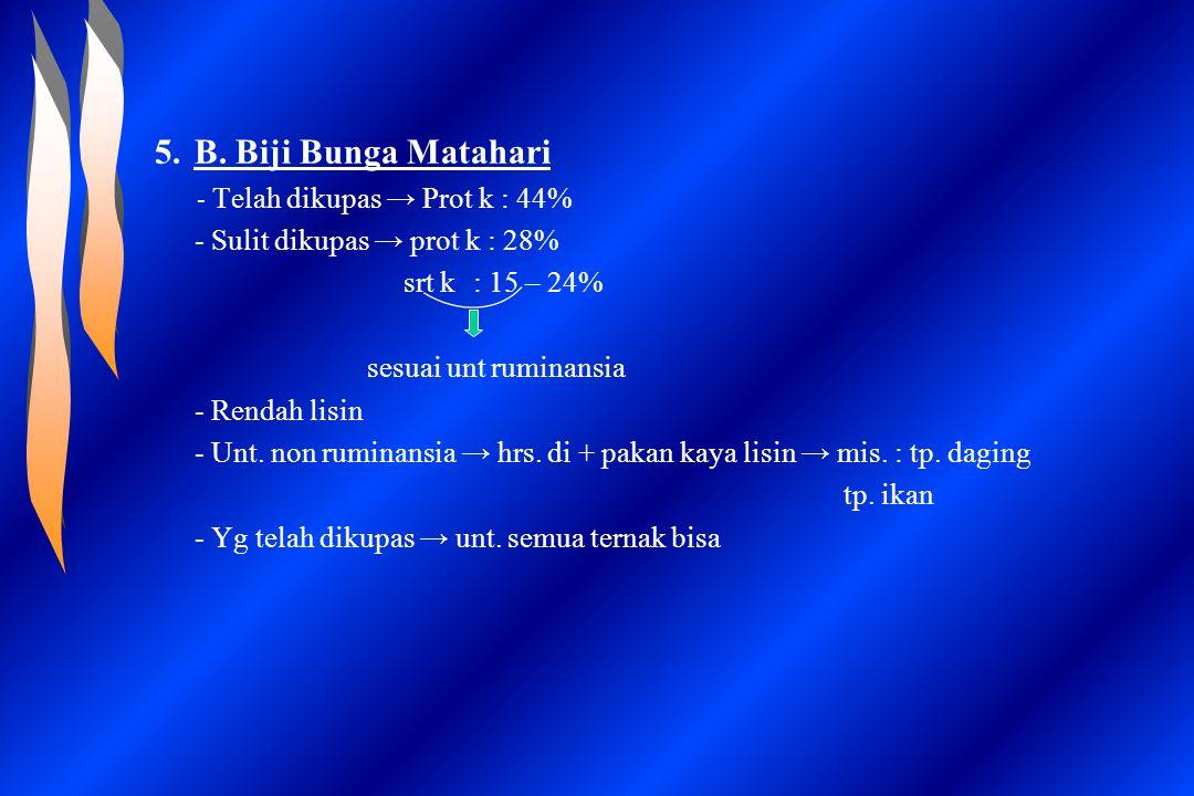 5.B. Biji Bunga Matahari - Telah dikupas → Prot k : 44% - Sulit dikupas → prot k : 28% srt k: 15 – 24% sesuai unt ruminansia - Rendah lisin - Unt. non
