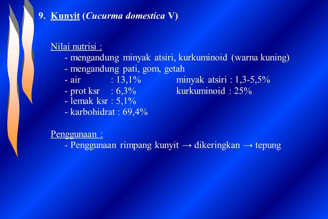 9.Kunyit (Cucurma domestica V) Nilai nutrisi : - mengandung minyak atsiri, kurkuminoid (warna kuning) - mengandung pati, gom, getah - air: 13,1%minyak