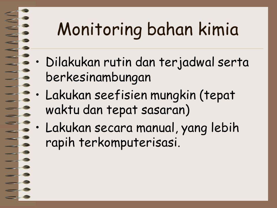 Monitoring bahan kimia Dilakukan rutin dan terjadwal serta berkesinambungan Lakukan seefisien mungkin (tepat waktu dan tepat sasaran) Lakukan secara m