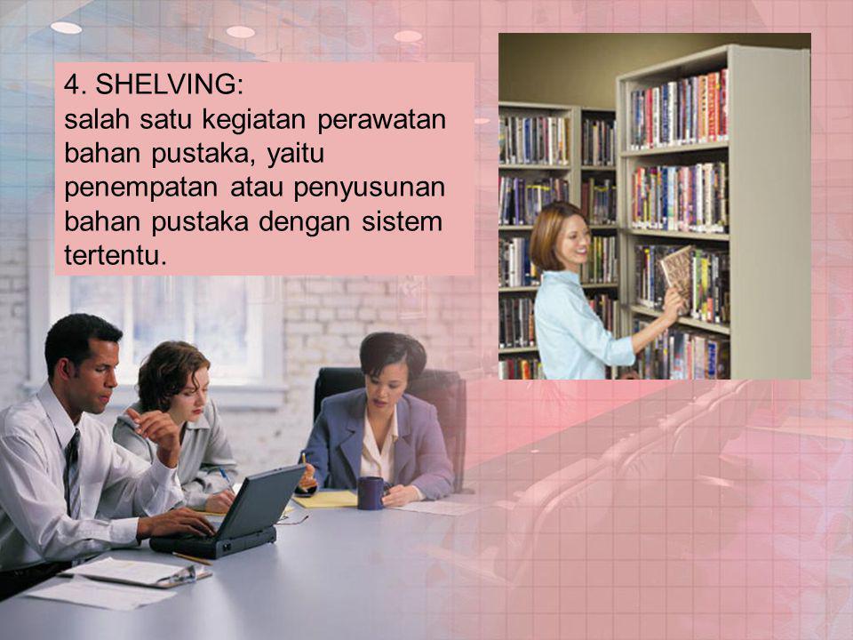 4. SHELVING: salah satu kegiatan perawatan bahan pustaka, yaitu penempatan atau penyusunan bahan pustaka dengan sistem tertentu.