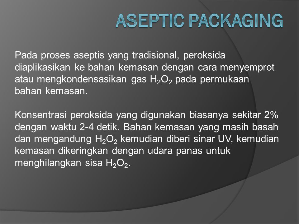 Pada proses aseptis yang tradisional, peroksida diaplikasikan ke bahan kemasan dengan cara menyemprot atau mengkondensasikan gas H 2 O 2 pada permukaa