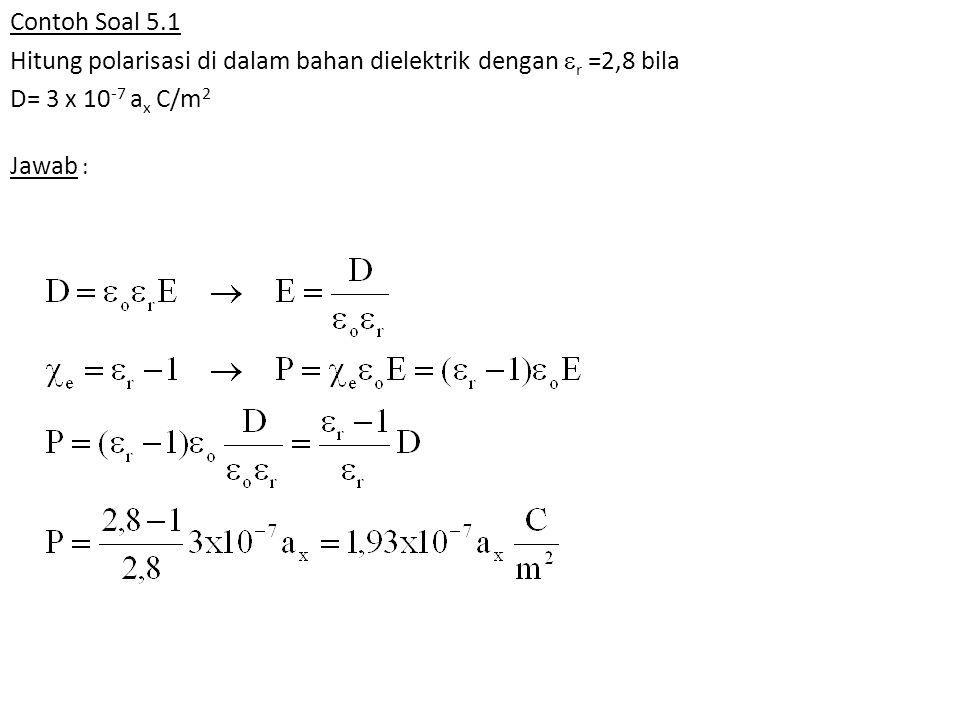 Contoh Soal 5.1 Hitung polarisasi di dalam bahan dielektrik dengan  r =2,8 bila D= 3 x 10 -7 a x C/m 2 Jawab :