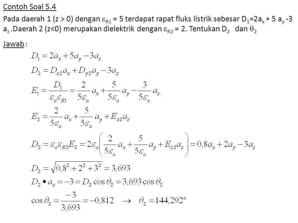 Contoh Soal 5.4 Pada daerah 1 (z > 0) dengan  R1 = 5 terdapat rapat fluks listrik sebesar D 1 =2a x + 5 a y -3 a z.Daerah 2 (z<0) merupakan dielektrik dengan  R2 = 2.