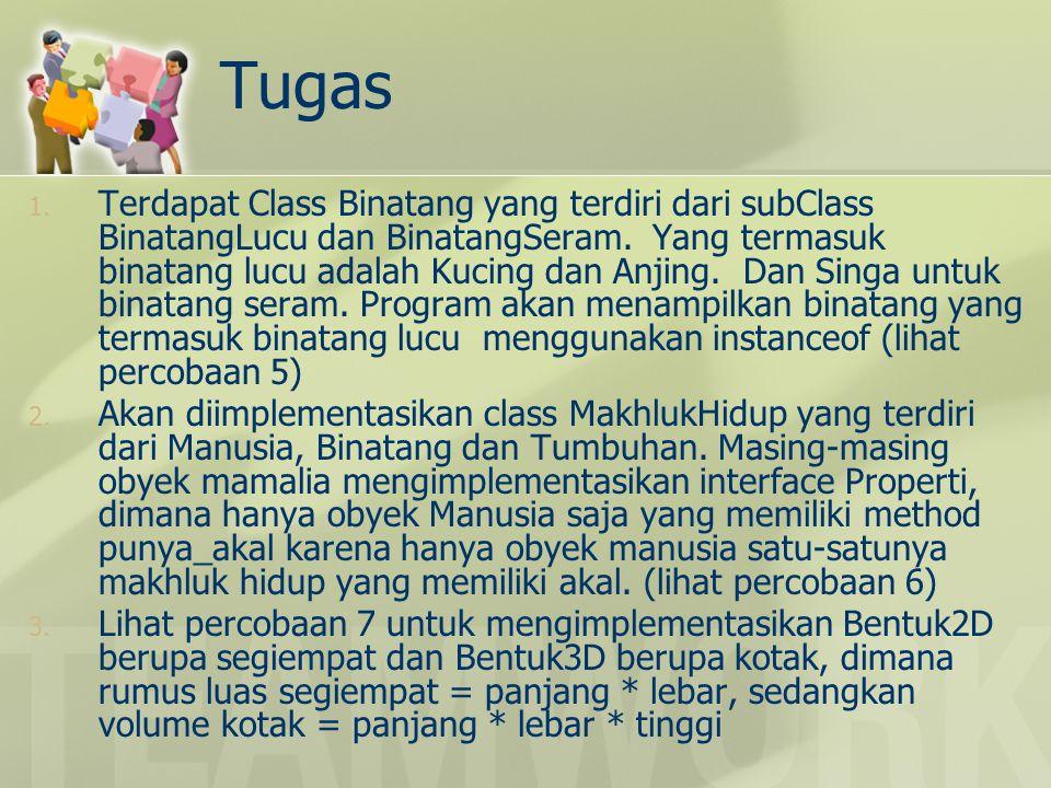 Tugas 1. Terdapat Class Binatang yang terdiri dari subClass BinatangLucu dan BinatangSeram. Yang termasuk binatang lucu adalah Kucing dan Anjing. Dan