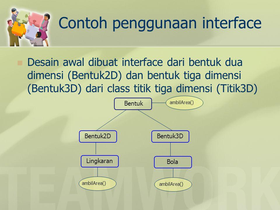 Percobaan 1 (Titik3D.java) interface Bentuk2D { double getLuas(); } interface Bentuk3D { double getVolume(); } class Titik3D { double x, y, z; Titik3D(double x, double y, double z) { this.x = x; this.y = y; this.z = z; } abstract class Bentuk { abstract void tampil(); }