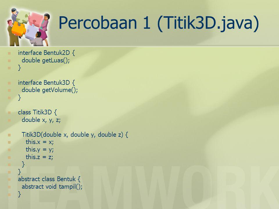 Percobaan 1 (Titik3D.java) class Lingkaran extends Bentuk implements Bentuk2D { Titik3D pusat, p; // p titik pd Lingkaran Lingkaran(Titik3D pusat, Titik3D p) { this.pusat = pusat; this.p = p; } public void tampil() { System.out.println( Lingkaran ); } public double getLuas() { double dx = pusat.x - p.x; double dy = pusat.y - p.y; double d = dx * dx + dy * dy; double radius = Math.sqrt(d); return Math.PI * radius * radius; }