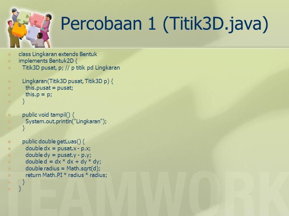 Percobaan 1 (Titik3D.java) class Bola extends Bentuk implements Bentuk3D { Titik3D pusat; double radius; Bola(Titik3D pusat, double radius) { this.pusat = pusat; this.radius = radius; } public void tampil() { System.out.println( Bola ); } public double getVolume() { return 4 * Math.PI * radius * radius * radius / 3; } class Bentuks { public static void main(String args[]) { Lingkaran c = new Lingkaran(new Titik3D(0, 0, 0), new Titik3D(1, 0, 0)); c.tampil(); System.out.println(c.getLuas()); Bola s = new Bola(new Titik3D(0, 0, 0), 1); s.tampil(); System.out.println(s.getVolume()); } }