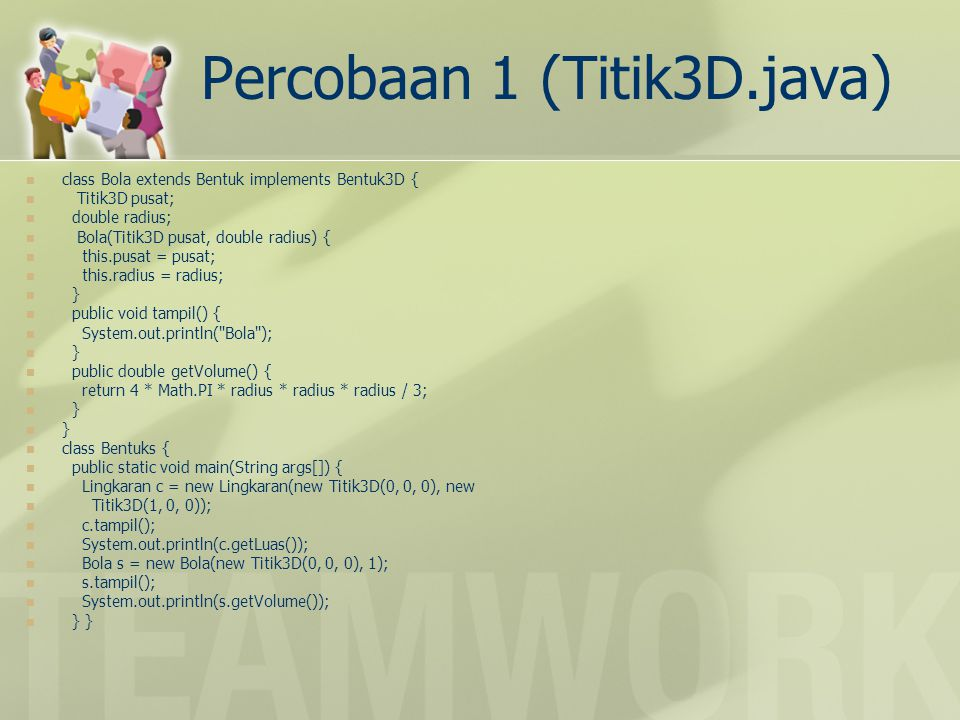 Percobaan 1 (Titik3D.java) class Bola extends Bentuk implements Bentuk3D { Titik3D pusat; double radius; Bola(Titik3D pusat, double radius) { this.pus