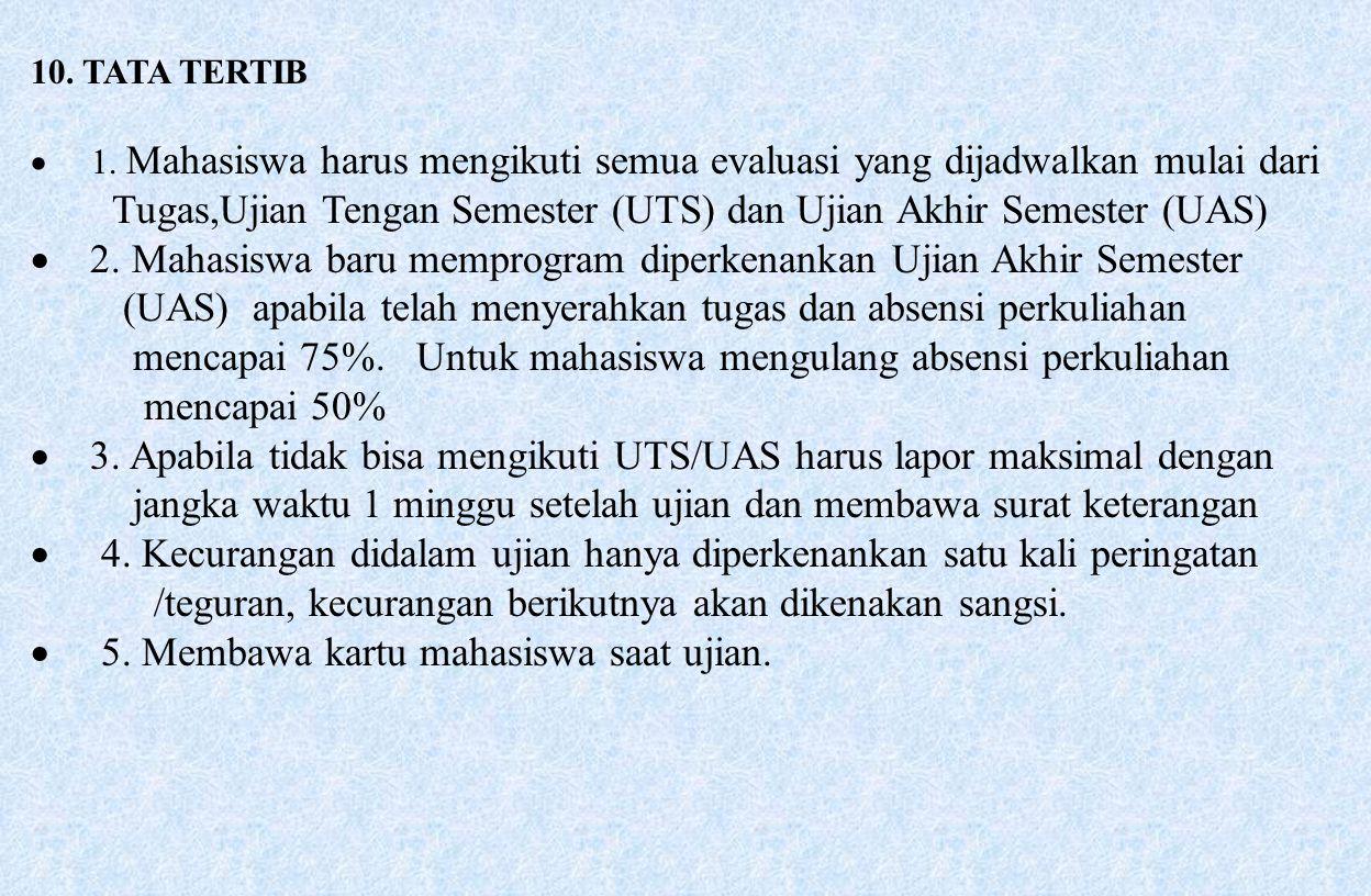 10. TATA TERTIB  1. Mahasiswa harus mengikuti semua evaluasi yang dijadwalkan mulai dari Tugas,Ujian Tengan Semester (UTS) dan Ujian Akhir Semester (