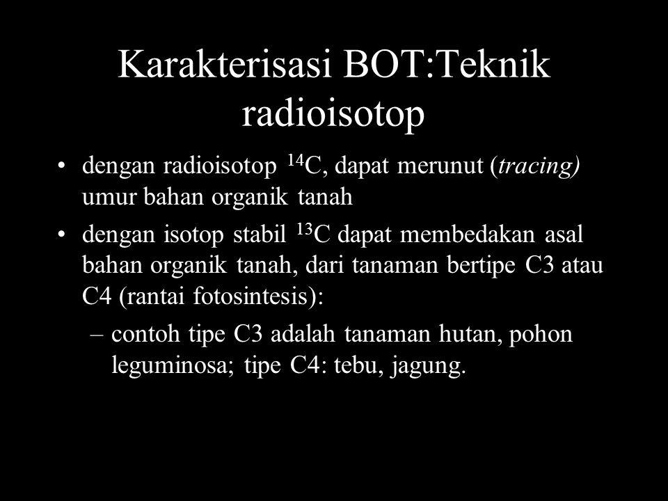 Karakterisasi BOT:Teknik radioisotop dengan radioisotop 14 C, dapat merunut (tracing) umur bahan organik tanah dengan isotop stabil 13 C dapat membedakan asal bahan organik tanah, dari tanaman bertipe C3 atau C4 (rantai fotosintesis): –contoh tipe C3 adalah tanaman hutan, pohon leguminosa; tipe C4: tebu, jagung.
