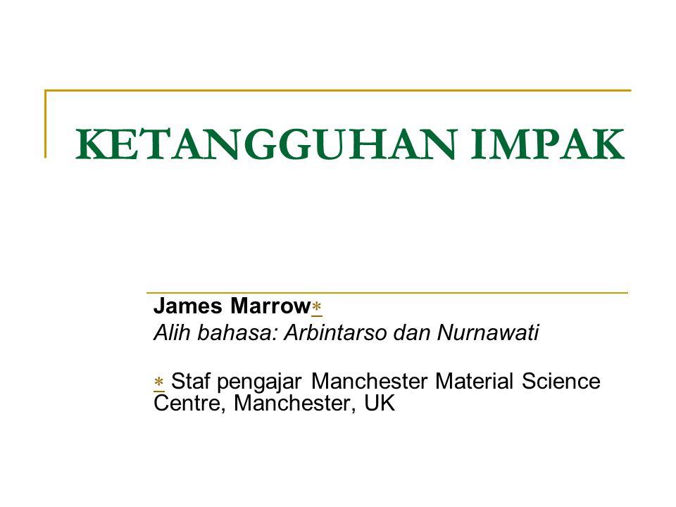 KETANGGUHAN IMPAK James Marrow   Alih bahasa: Arbintarso dan Nurnawati   Staf pengajar Manchester Material Science Centre, Manchester, UK
