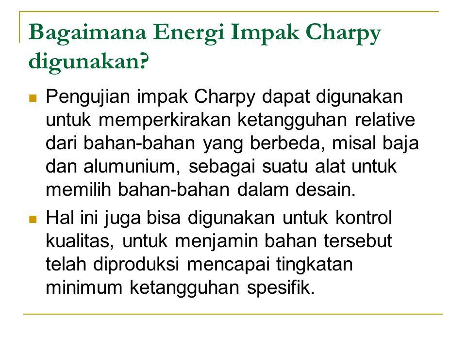 Bagaimana Energi Impak Charpy digunakan? Pengujian impak Charpy dapat digunakan untuk memperkirakan ketangguhan relative dari bahan-bahan yang berbeda