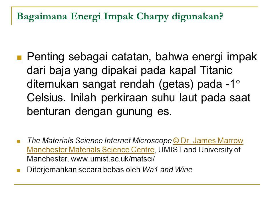 Penting sebagai catatan, bahwa energi impak dari baja yang dipakai pada kapal Titanic ditemukan sangat rendah (getas) pada -1  Celsius. Inilah perkir