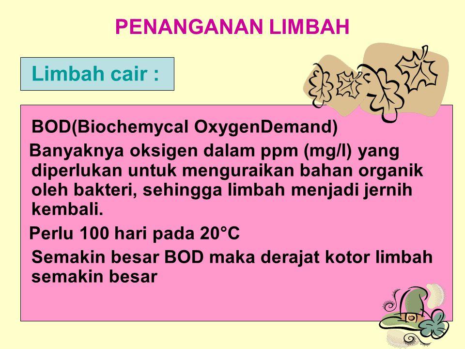 PENANGANAN LIMBAH Limbah cair : BOD(Biochemycal OxygenDemand) Banyaknya oksigen dalam ppm (mg/l) yang diperlukan untuk menguraikan bahan organik oleh