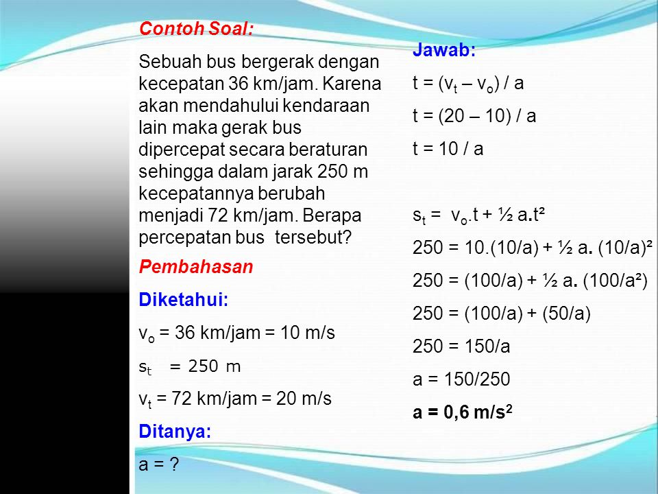 Contoh Soal: Sebuah bus bergerak dengan kecepatan 36 km/jam. Karena akan mendahului kendaraan lain maka gerak bus dipercepat secara beraturan sehingga