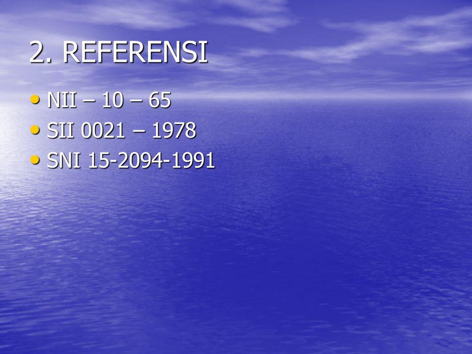 2. REFERENSI NII – 10 – 65 NII – 10 – 65 SII 0021 – 1978 SII 0021 – 1978 SNI 15-2094-1991 SNI 15-2094-1991