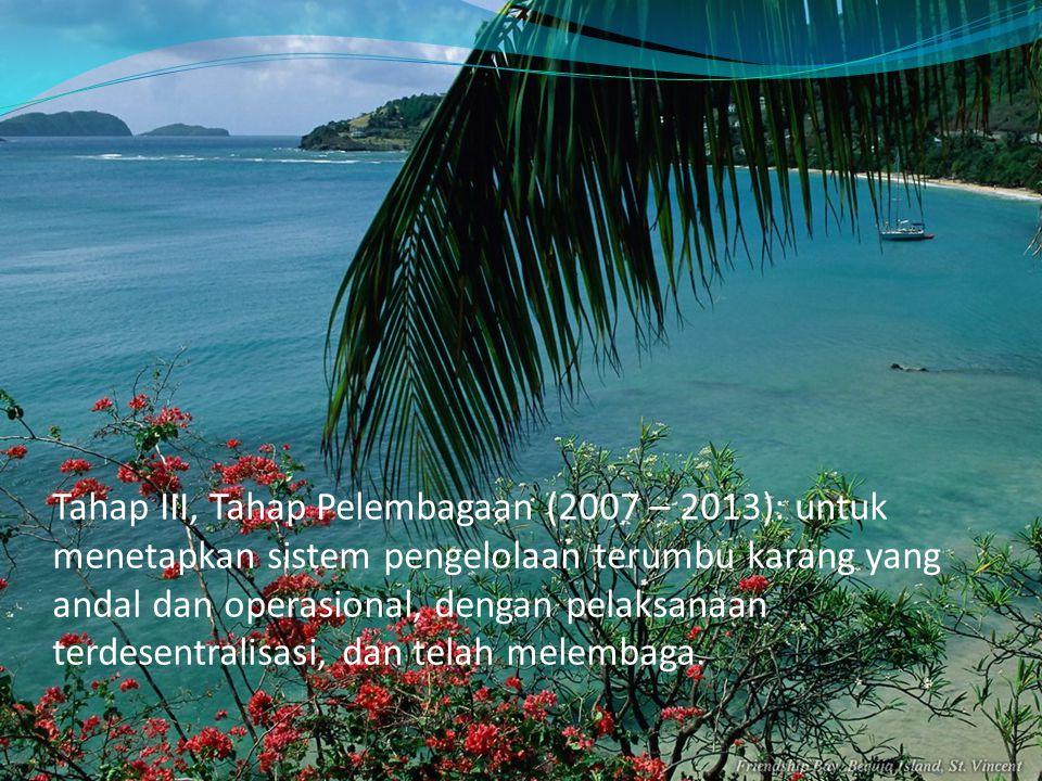Tahap III, Tahap Pelembagaan (2007 – 2013): untuk menetapkan sistem pengelolaan terumbu karang yang andal dan operasional, dengan pelaksanaan terdesen