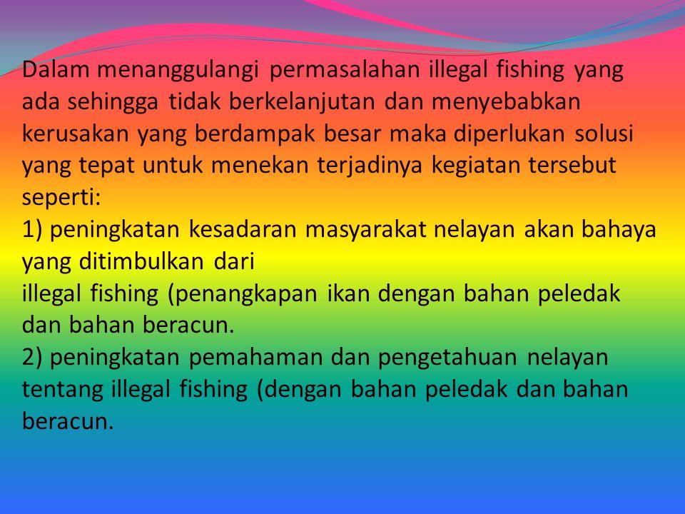 Dalam menanggulangi permasalahan illegal fishing yang ada sehingga tidak berkelanjutan dan menyebabkan kerusakan yang berdampak besar maka diperlukan