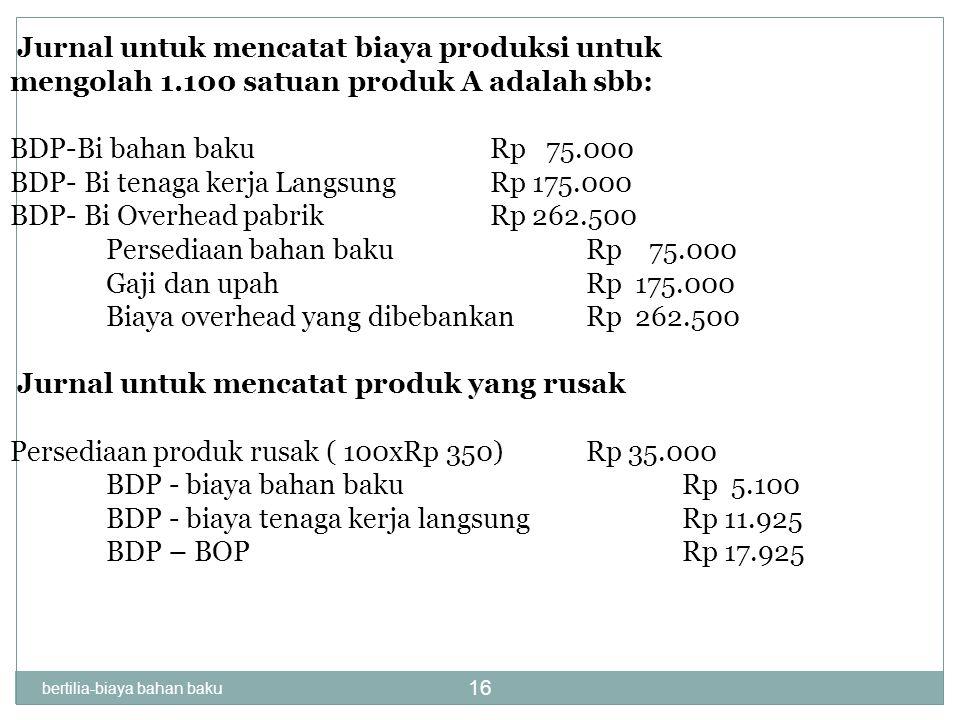 bertilia-biaya bahan baku 16 Jurnal untuk mencatat biaya produksi untuk mengolah 1.100 satuan produk A adalah sbb: BDP-Bi bahan bakuRp 75.000 BDP- Bi