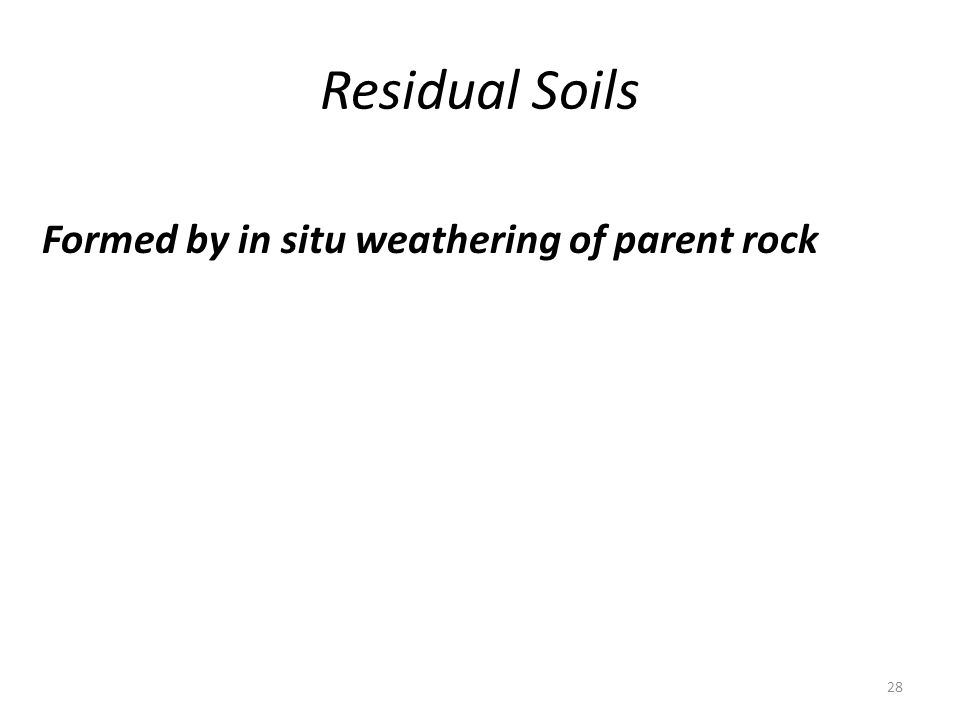 Residual Soils 28 Formed by in situ weathering of parent rock