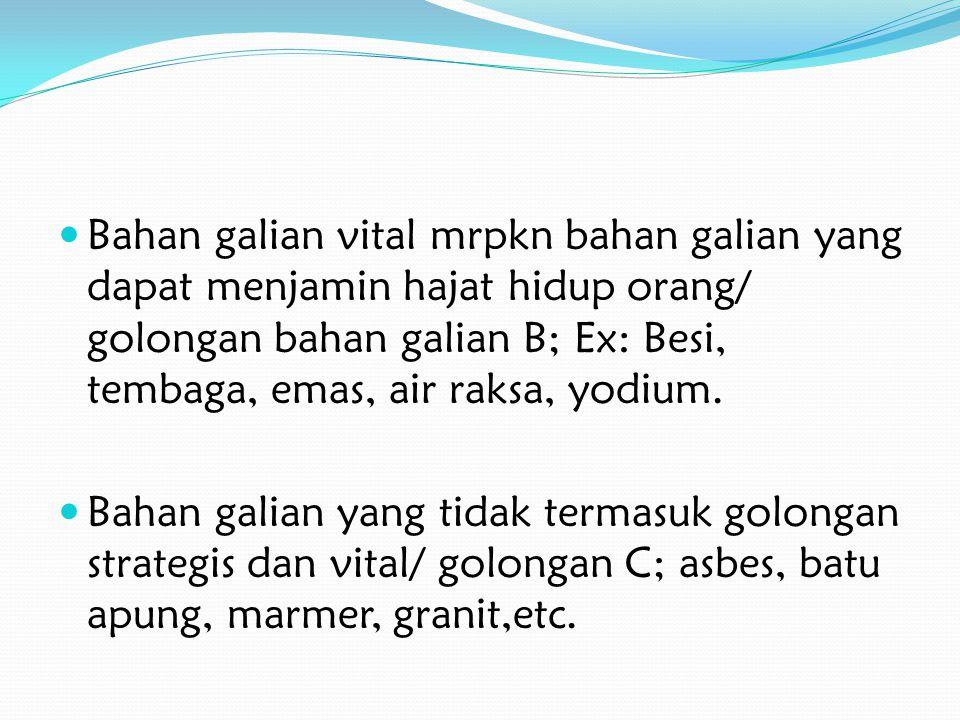 Bahan galian vital mrpkn bahan galian yang dapat menjamin hajat hidup orang/ golongan bahan galian B; Ex: Besi, tembaga, emas, air raksa, yodium.