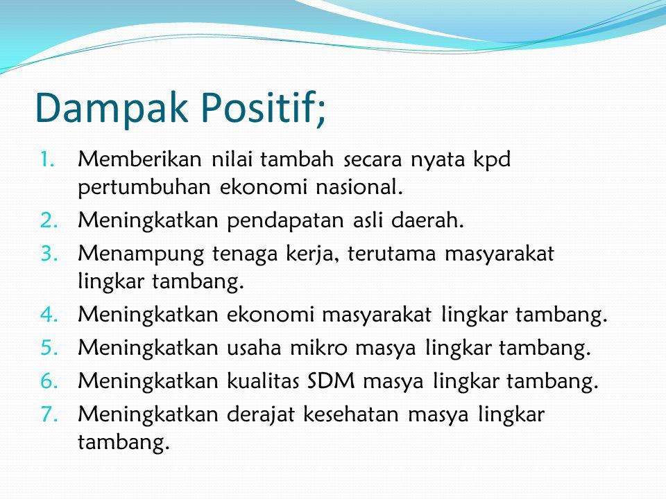 Dampak Positif; 1.Memberikan nilai tambah secara nyata kpd pertumbuhan ekonomi nasional.