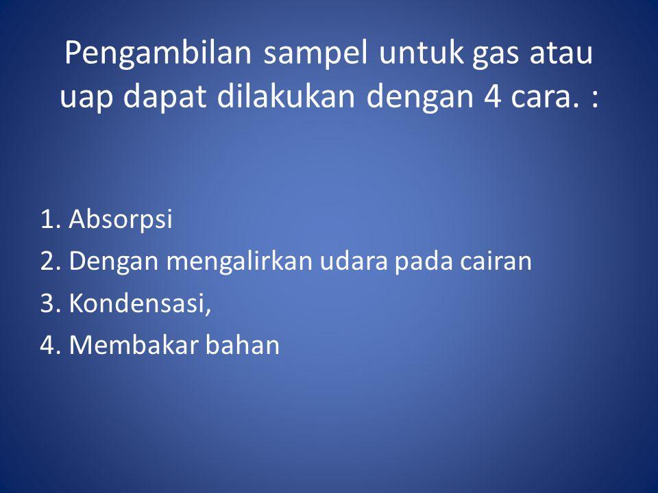 Pengambilan sampel untuk gas atau uap dapat dilakukan dengan 4 cara. : 1. Absorpsi 2. Dengan mengalirkan udara pada cairan 3. Kondensasi, 4. Membakar