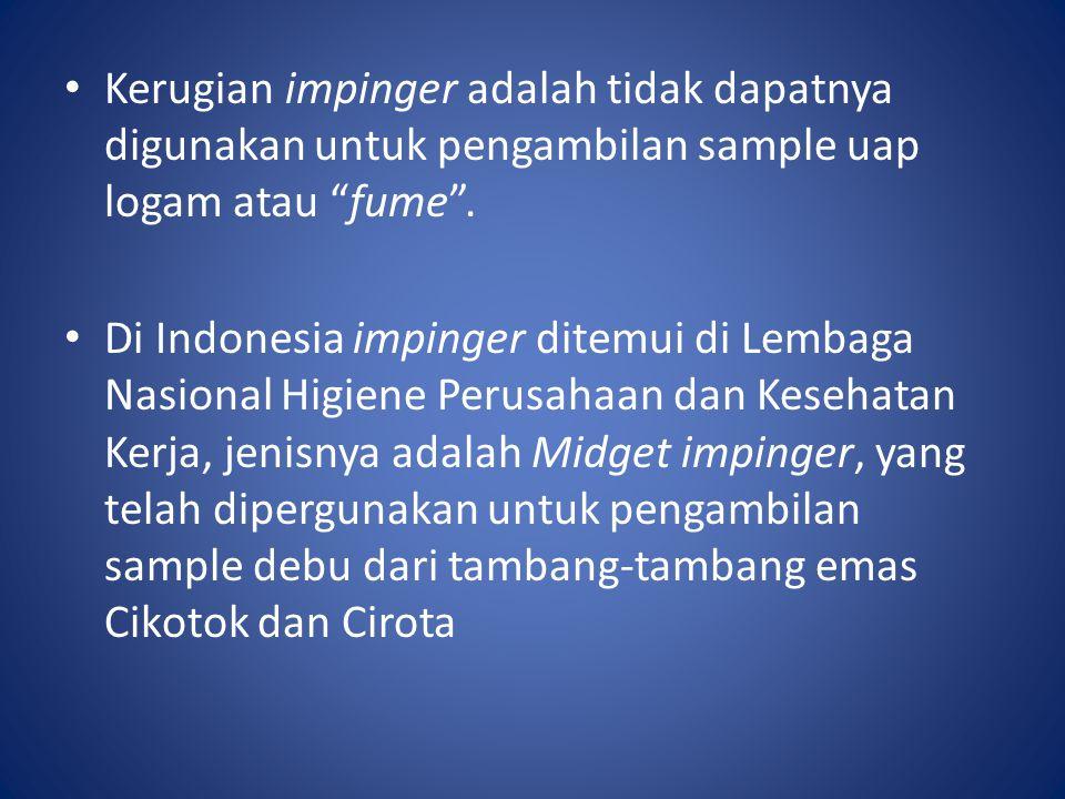 """Kerugian impinger adalah tidak dapatnya digunakan untuk pengambilan sample uap logam atau """"fume"""". Di Indonesia impinger ditemui di Lembaga Nasional Hi"""