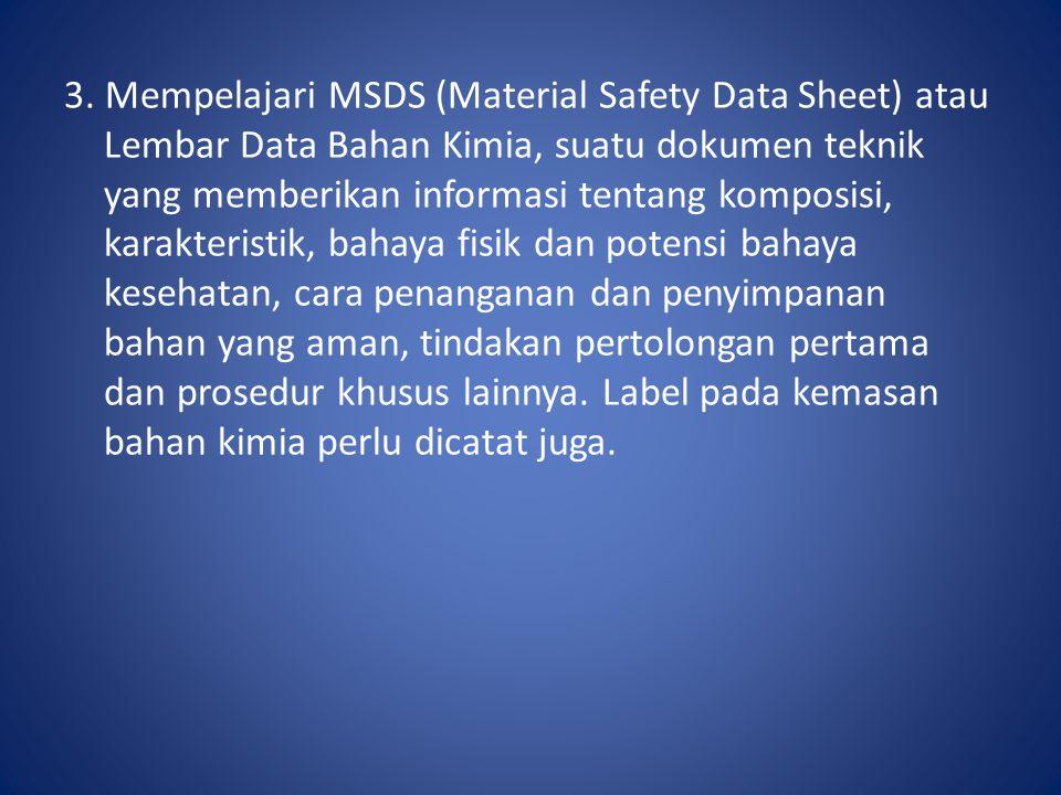 3. Mempelajari MSDS (Material Safety Data Sheet) atau Lembar Data Bahan Kimia, suatu dokumen teknik yang memberikan informasi tentang komposisi, karak
