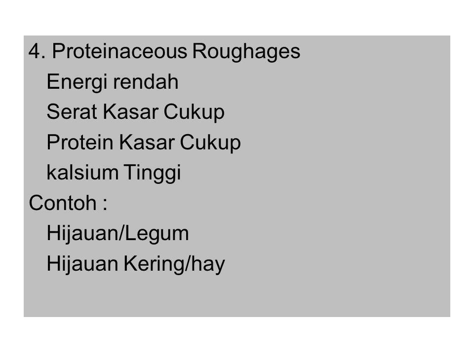 4. Proteinaceous Roughages Energi rendah Serat Kasar Cukup Protein Kasar Cukup kalsium Tinggi Contoh : Hijauan/Legum Hijauan Kering/hay