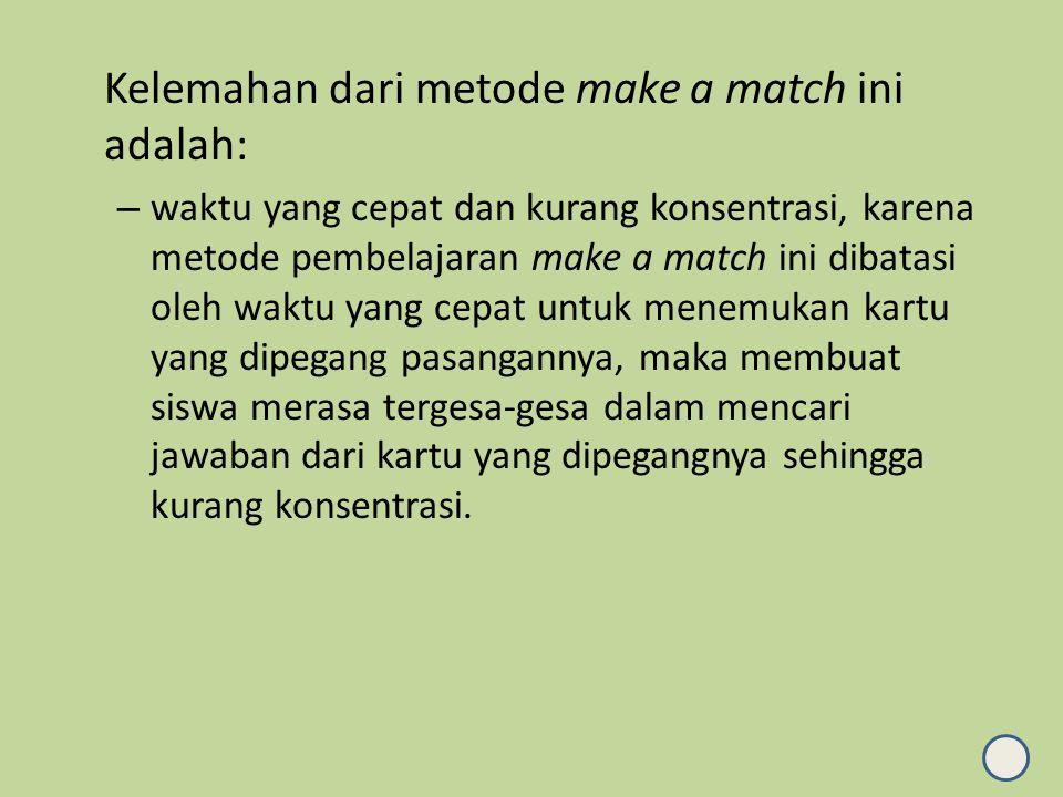 Kelemahan dari metode make a match ini adalah: – waktu yang cepat dan kurang konsentrasi, karena metode pembelajaran make a match ini dibatasi oleh wa