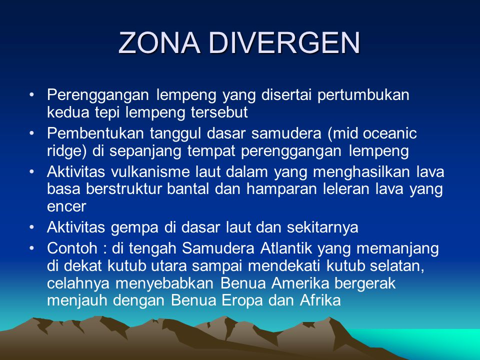 ZONA DIVERGEN Perenggangan lempeng yang disertai pertumbukan kedua tepi lempeng tersebut Pembentukan tanggul dasar samudera (mid oceanic ridge) di sep