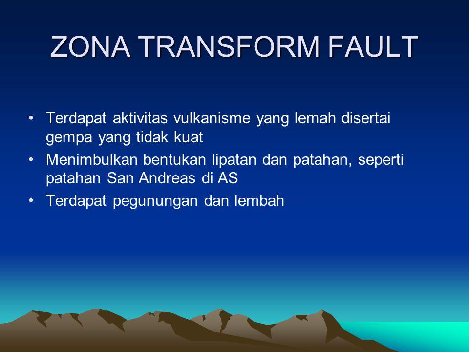 ZONA TRANSFORM FAULT Terdapat aktivitas vulkanisme yang lemah disertai gempa yang tidak kuat Menimbulkan bentukan lipatan dan patahan, seperti patahan