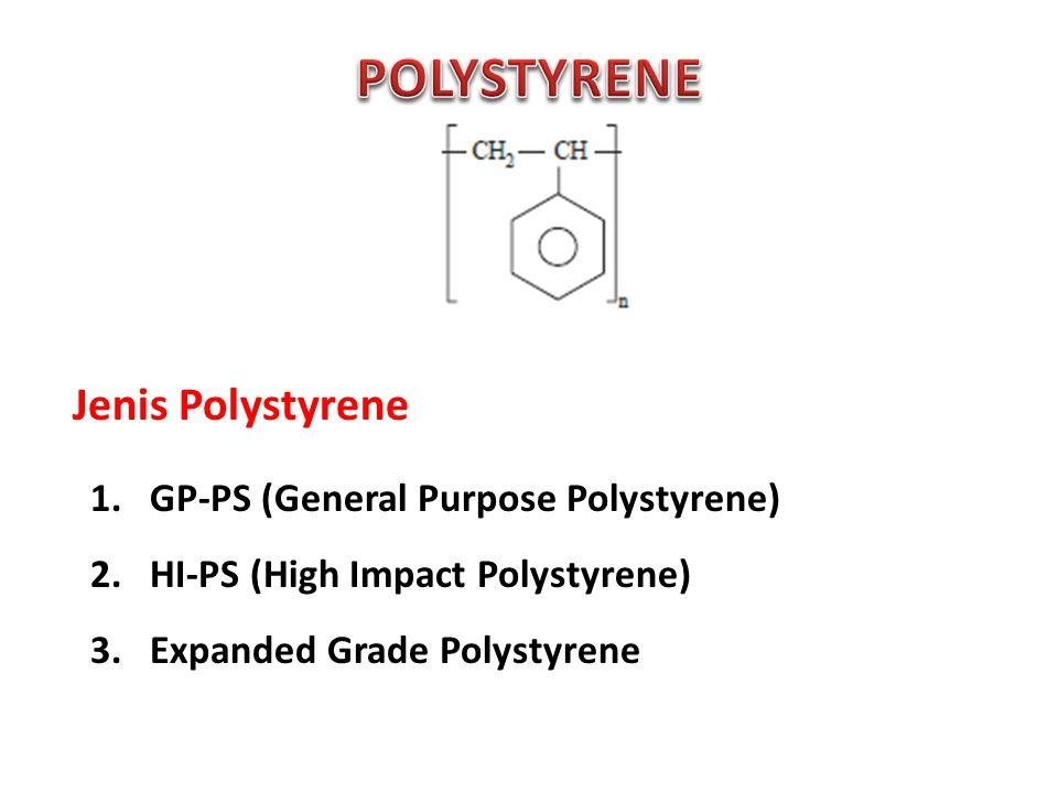 Jenis Polystyrene 1.GP-PS (General Purpose Polystyrene) 2.HI-PS (High Impact Polystyrene) 3.Expanded Grade Polystyrene