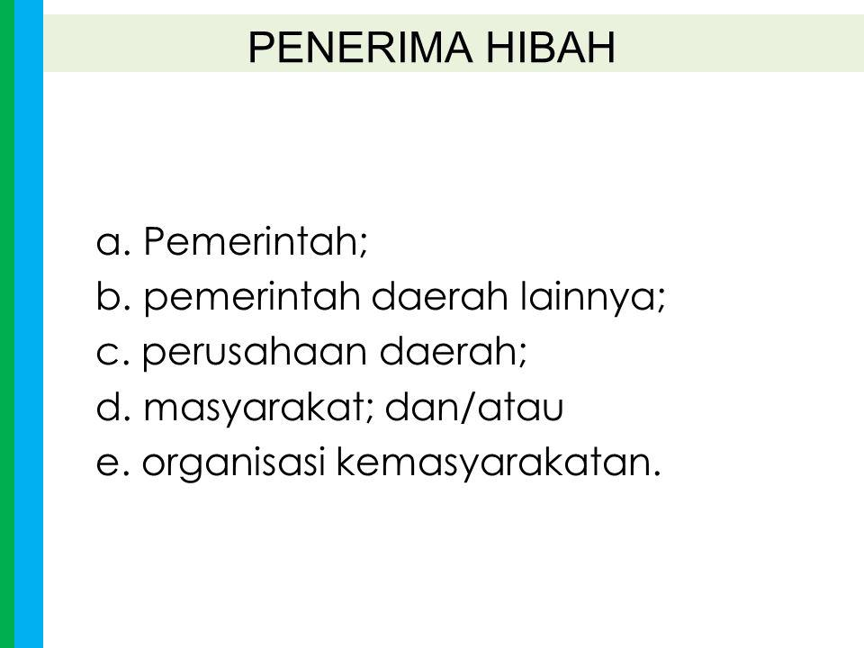 a. Pemerintah; b. pemerintah daerah lainnya; c. perusahaan daerah; d. masyarakat; dan/atau e. organisasi kemasyarakatan. PENERIMA HIBAH