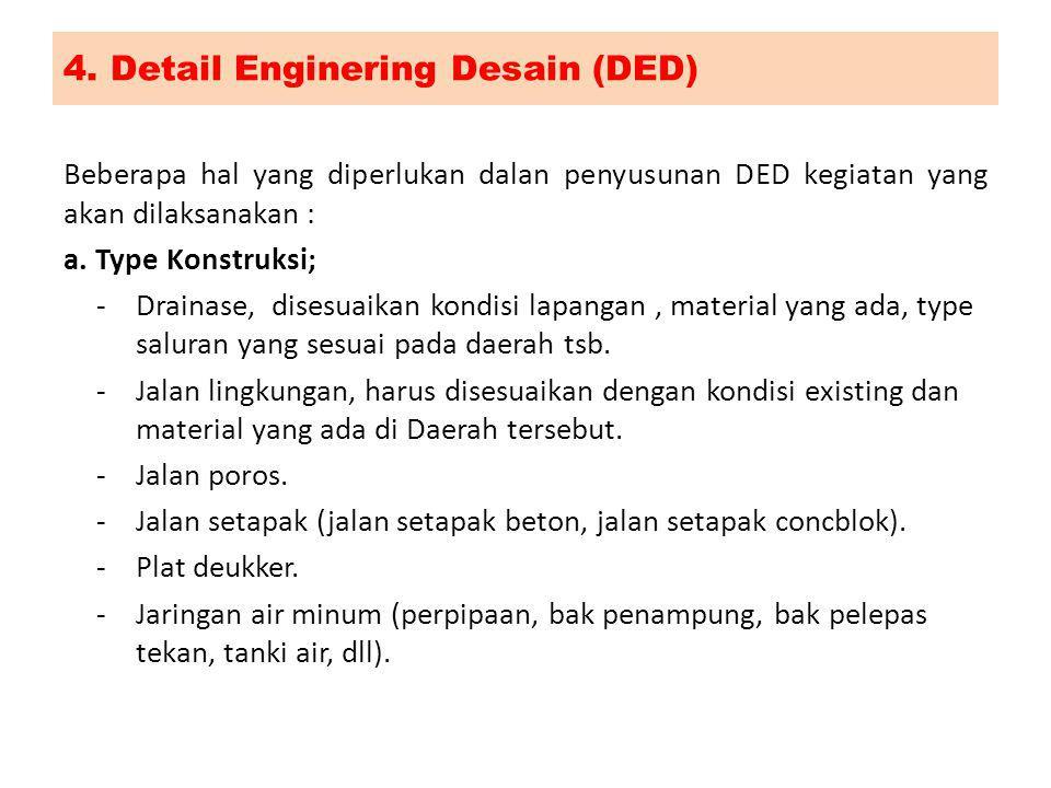 4. Detail Enginering Desain (DED) Beberapa hal yang diperlukan dalan penyusunan DED kegiatan yang akan dilaksanakan : a. Type Konstruksi; -Drainase, d