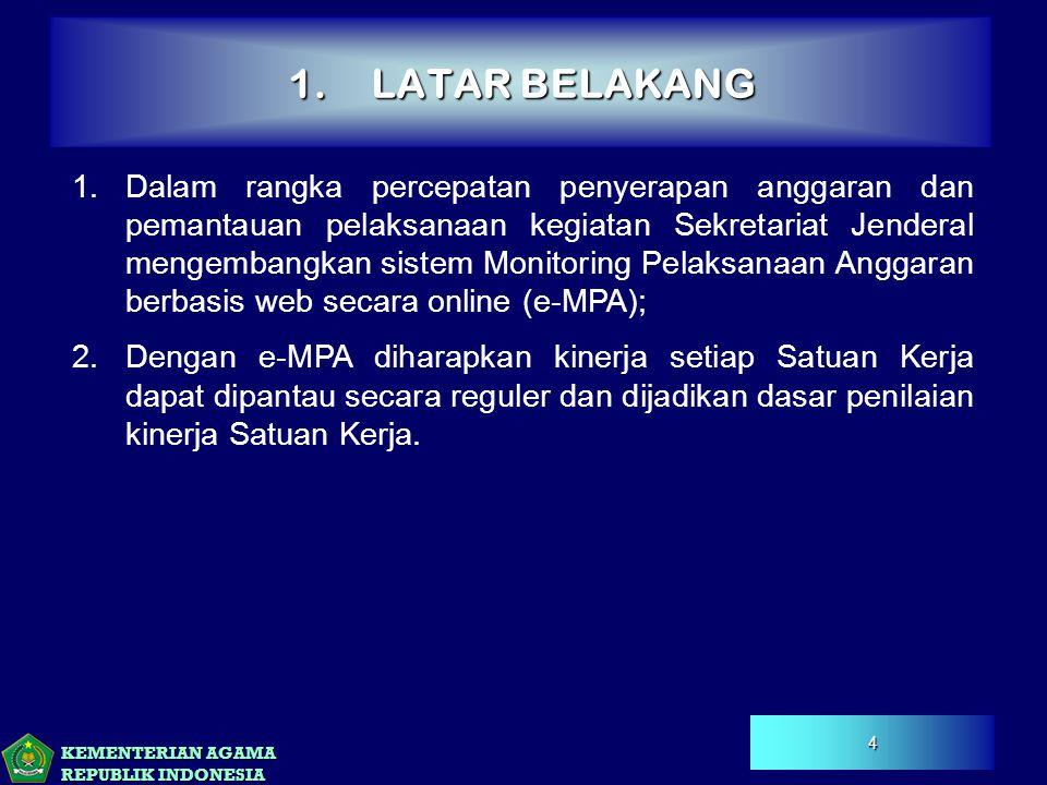 KEMENTERIAN AGAMA REPUBLIK INDONESIA 1.LATAR BELAKANG 4 1.Dalam rangka percepatan penyerapan anggaran dan pemantauan pelaksanaan kegiatan Sekretariat Jenderal mengembangkan sistem Monitoring Pelaksanaan Anggaran berbasis web secara online (e-MPA); 2.Dengan e-MPA diharapkan kinerja setiap Satuan Kerja dapat dipantau secara reguler dan dijadikan dasar penilaian kinerja Satuan Kerja.