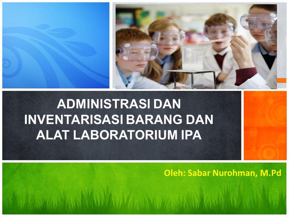 Oleh: Sabar Nurohman, M.Pd ADMINISTRASI DAN INVENTARISASI BARANG DAN ALAT LABORATORIUM IPA