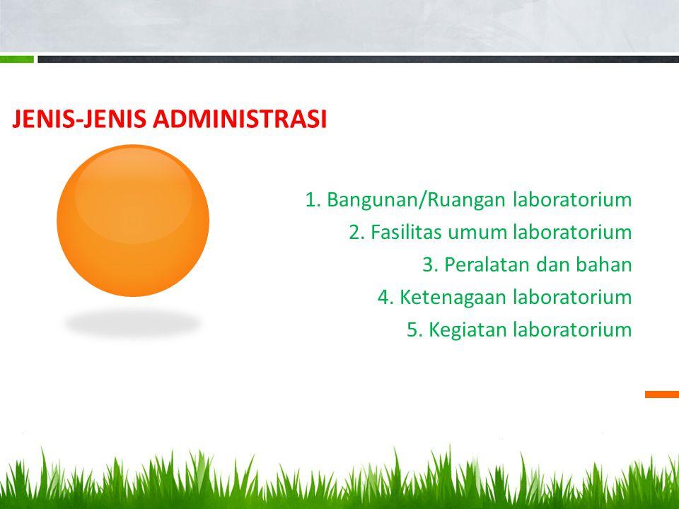 JENIS-JENIS ADMINISTRASI 1. Bangunan/Ruangan laboratorium 2. Fasilitas umum laboratorium 3. Peralatan dan bahan 4. Ketenagaan laboratorium 5. Kegiatan
